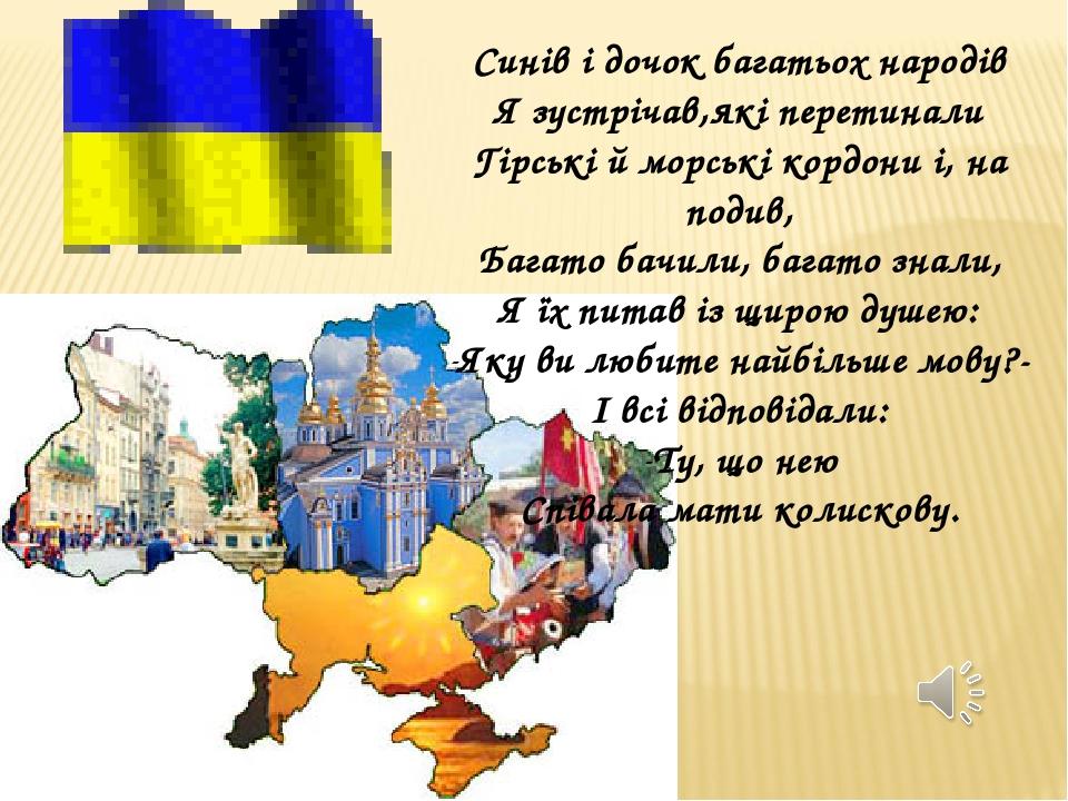 Синів і дочок багатьох народів Я зустрічав,які перетинали Гірські й морські кордони і, на подив, Багато бачили, багато знали, Я їх питав із щирою д...