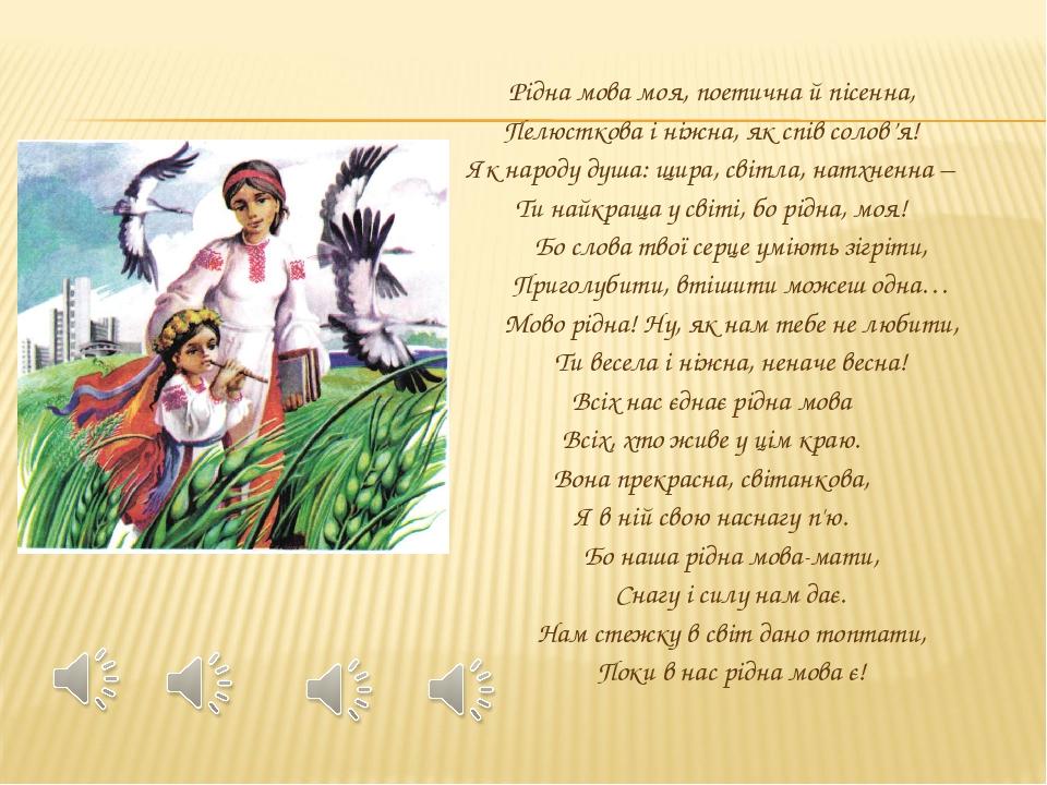 Рідна мова моя, поетична й пісенна, Пелюсткова і ніжна, як спів солов'я! Як народу душа: щира, світла, натхненна – Ти найкраща у світі, бо рідна, м...