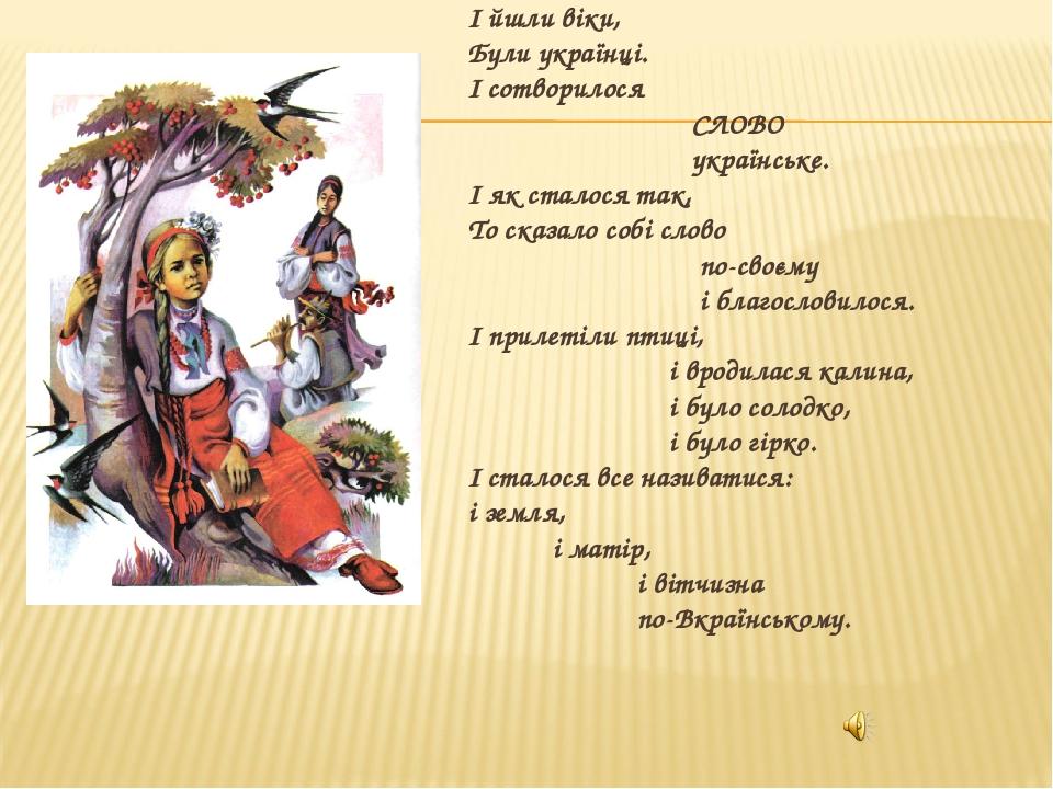 І йшли віки, Були українці. І сотворилося СЛОВО українське. І як сталося так, То сказало собі слово по-своєму і благословилося. І прилетіли птиці, ...