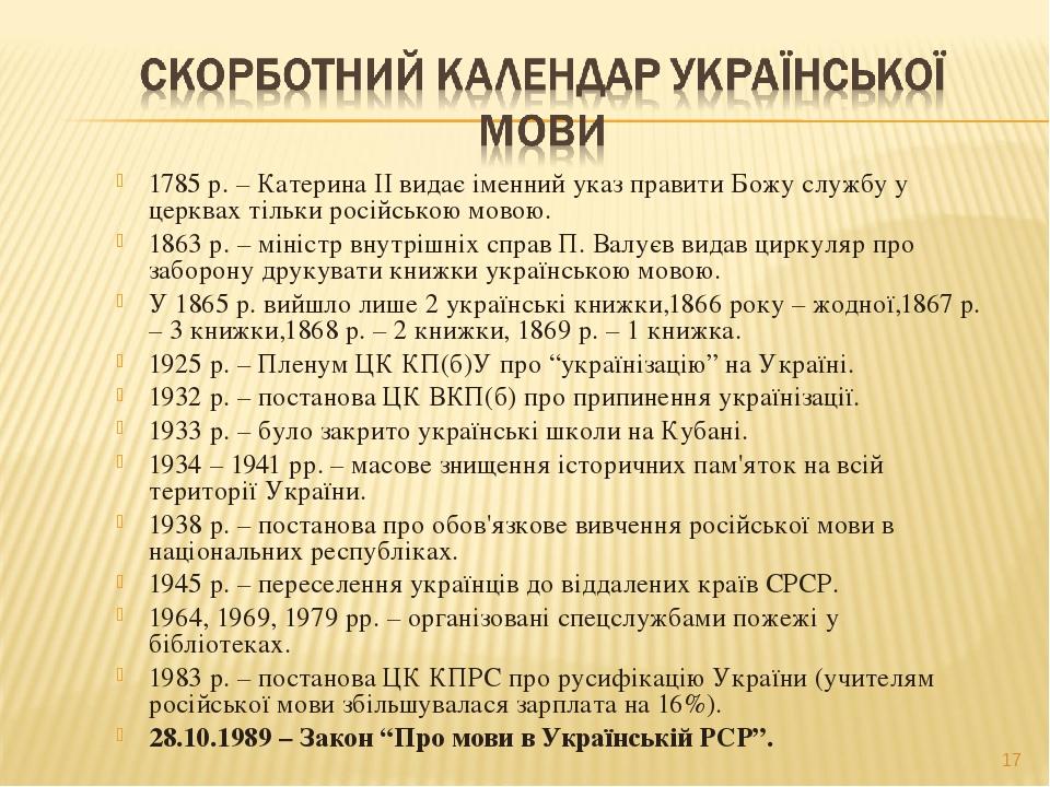 1785 р. – Катерина ІІ видає іменний указ правити Божу службу у церквах тільки російською мовою. 1863 р. – міністр внутрішніх справ П. Валуєв видав ...