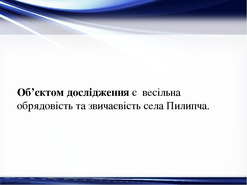 Об'єктом дослідження є весільна обрядовість та звичаєвість села Пилипча. http://linda6035.ucoz.ru/