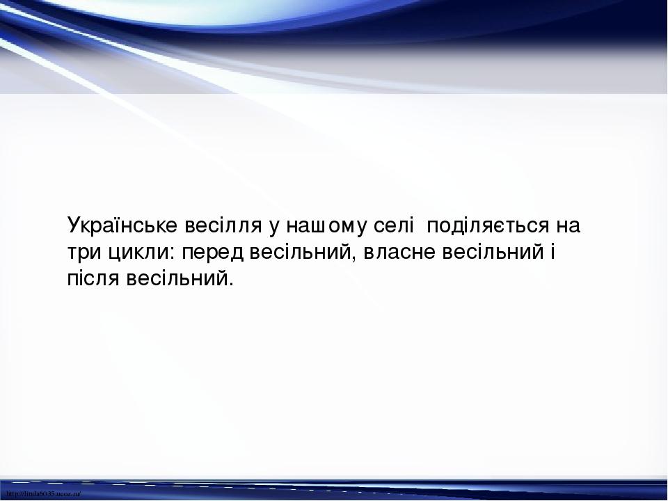 Українське весілля у нашому селі поділяється на три цикли: перед весільний, власне весільний і після весільний. http://linda6035.ucoz.ru/