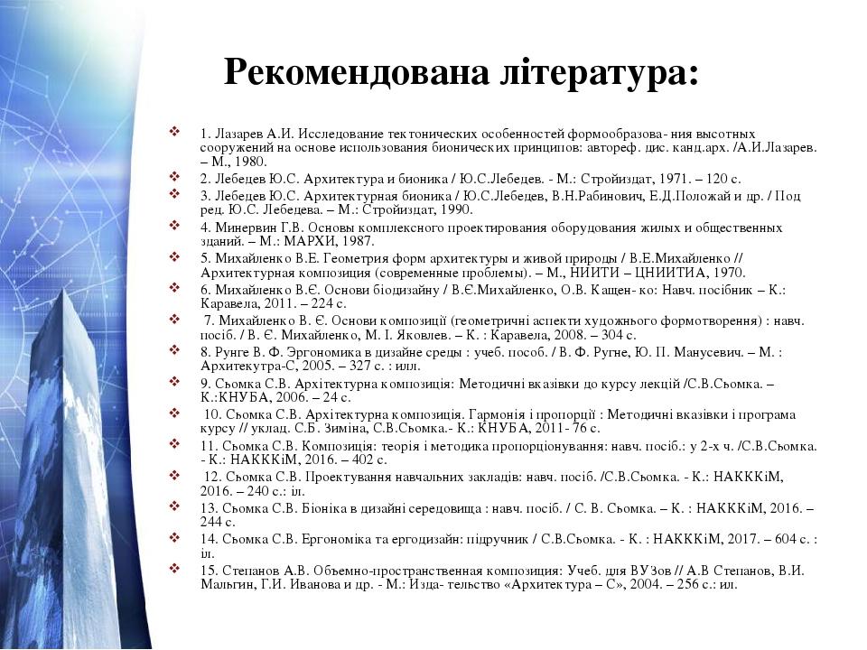 Рекомендована література: 1. Лазарев А.И. Исследование тектонических особенностей формообразова- ния высотных сооружений на основе использования би...