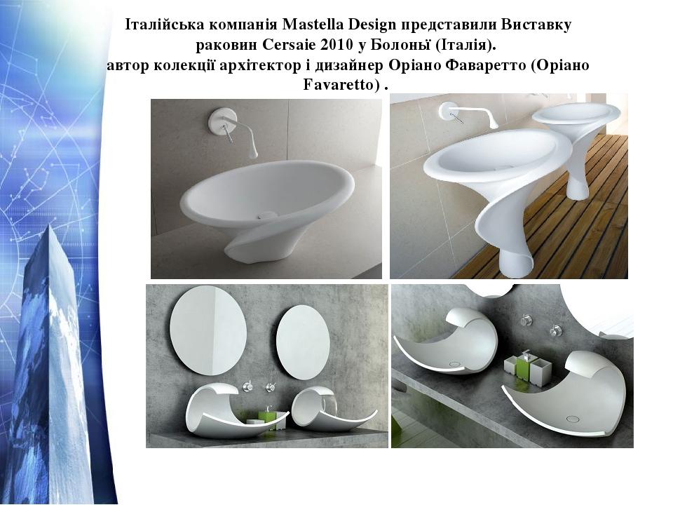 Італійська компанія Mastella Design представили Виставку раковин Cersaie 2010 у Болоньї (Італія). автор колекції архітектор і дизайнер Оріано Фавар...
