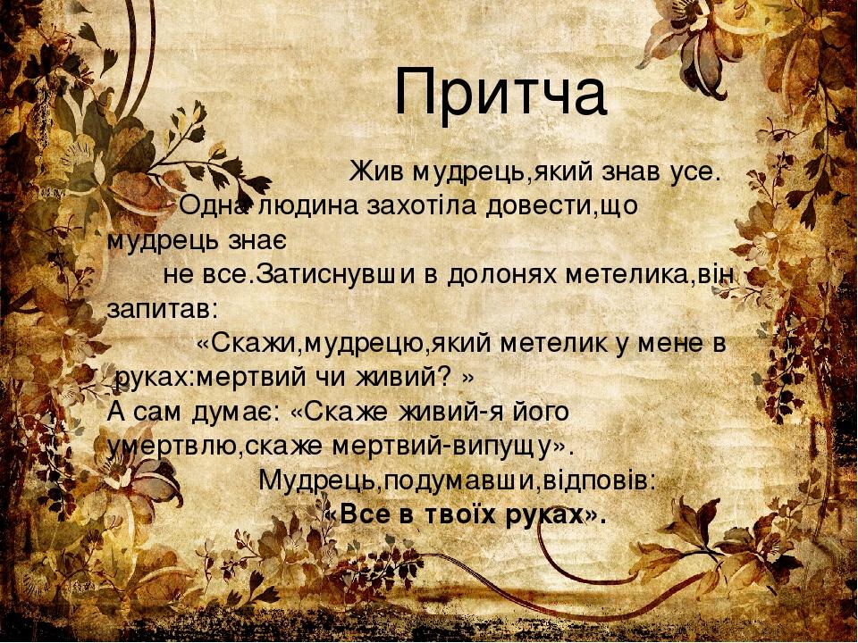 Притча Жив мудрець,який знав усе. Одна людина захотіла довести,що мудрець знає не все.Затиснувши в долонях метелика,він запитав: «Скажи,мудрецю,яки...