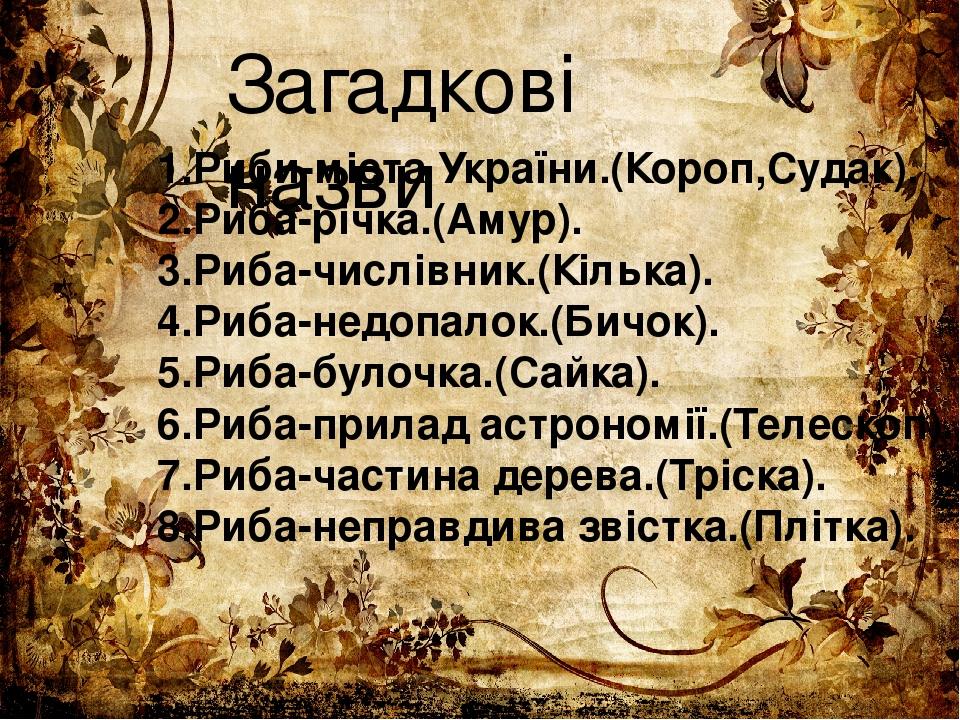 Загадкові назви 1.Риби-міста України.(Короп,Судак). 2.Риба-річка.(Амур). 3.Риба-числівник.(Кілька). 4.Риба-недопалок.(Бичок). 5.Риба-булочка.(Сайка...
