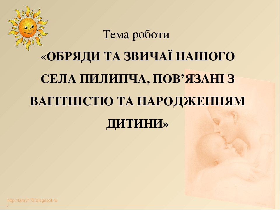 Тема роботи «ОБРЯДИ ТА ЗВИЧАЇ НАШОГО СЕЛА ПИЛИПЧА, ПОВ'ЯЗАНІ З ВАГІТНІСТЮ ТА НАРОДЖЕННЯМ ДИТИНИ» http://lara3172.blogspot.ru/