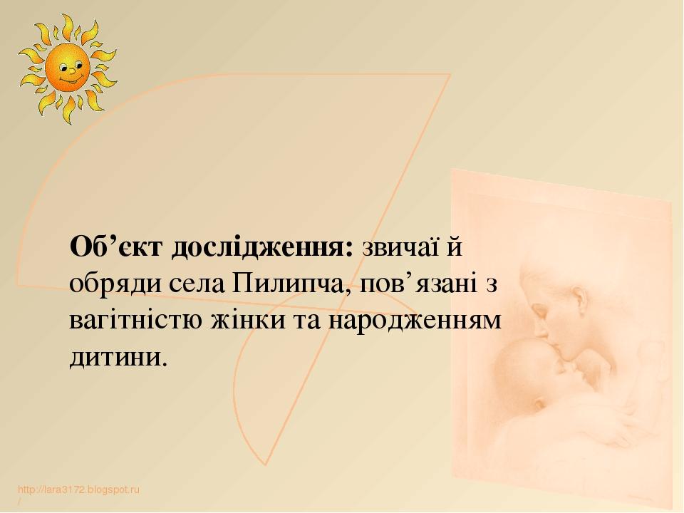 Об'єкт дослідження: звичаї й обряди села Пилипча, пов'язані з вагітністю жінки та народженням дитини. http://lara3172.blogspot.ru/