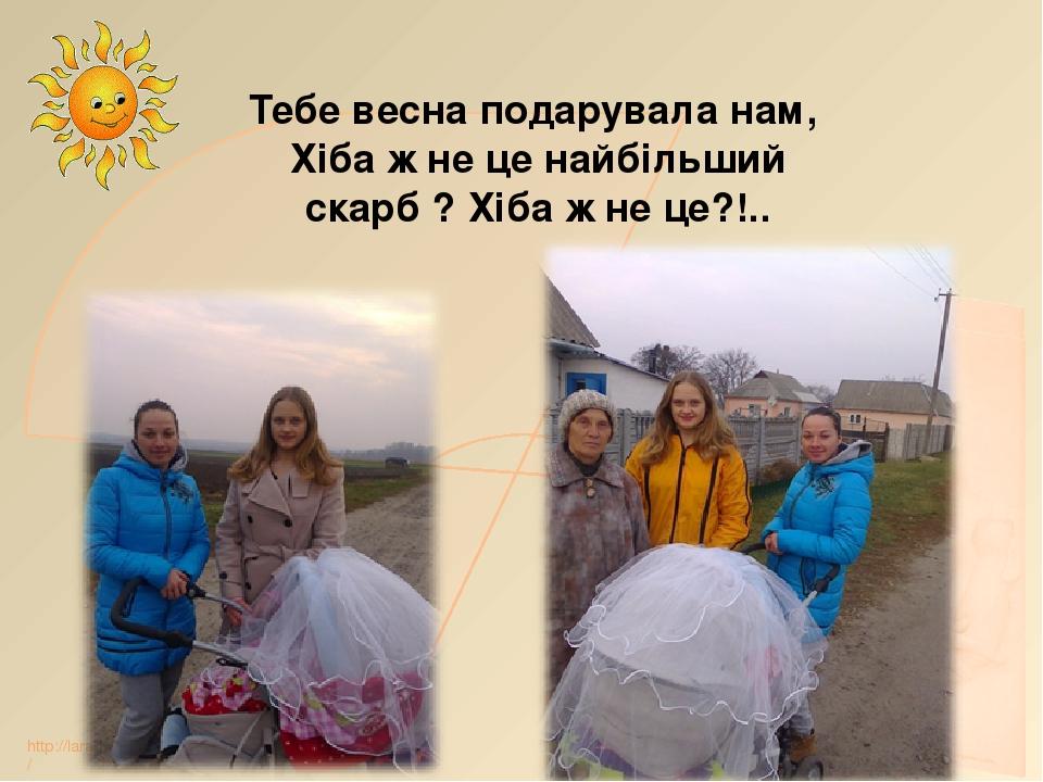 Тебе весна подарувала нам, Хіба ж не це найбільший скарб ? Хіба ж не це?!.. http://lara3172.blogspot.ru/