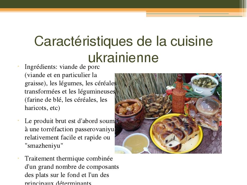 Caractéristiques de la cuisine ukrainienne Ingrédients: viande de porc (viande et en particulier la graisse), les légumes, les céréales transformée...