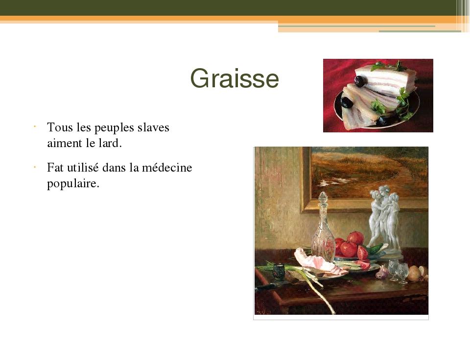 Graisse Tous les peuples slaves aiment le lard. Fat utilisé dans la médecine populaire.