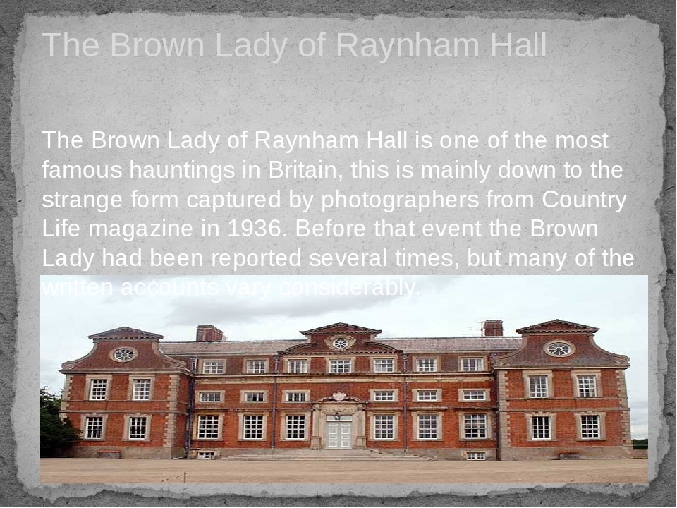 The Brown Lady of Raynham Hall The Brown Lady of Raynham Hall is one of the most famous hauntings in Britain, this is mainly down to the strange fo...