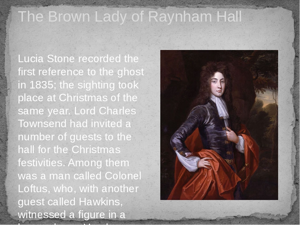 The Brown Lady of Raynham Hall Lucia Stone recorded the first reference to the ghost in 1835; the sighting took place at Christmas of the same year...