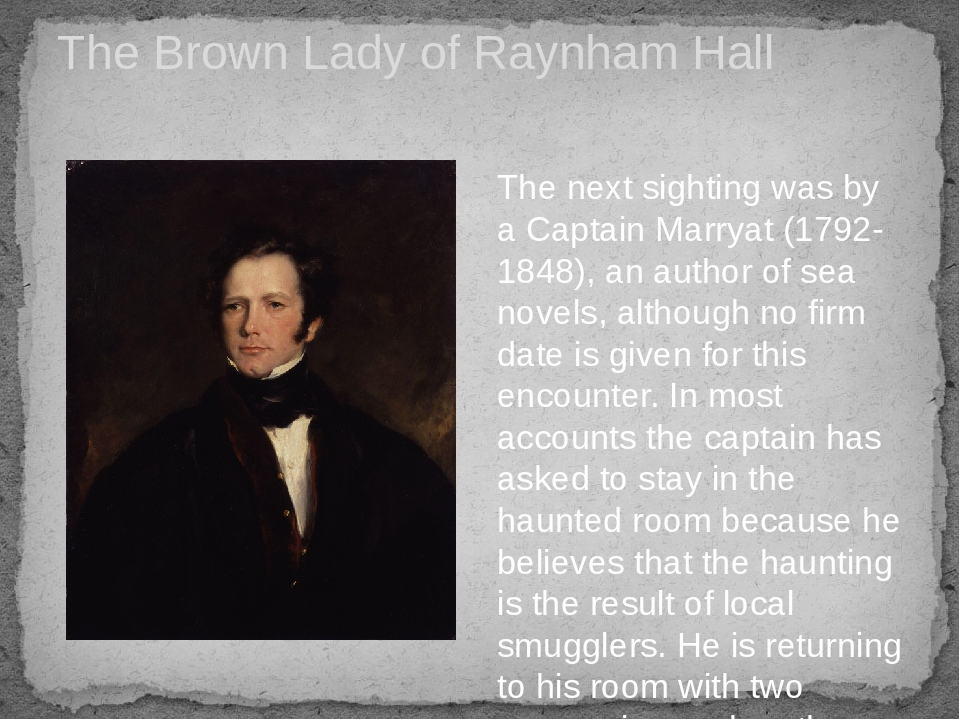 The Brown Lady of Raynham Hall The next sighting was by a Captain Marryat (1792-1848), an author of sea novels, although no firm date is given for ...