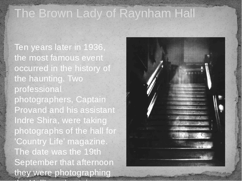The Brown Lady of Raynham Hall Ten years later in 1936, the most famous event occurred in the history of the haunting. Two professional photographe...