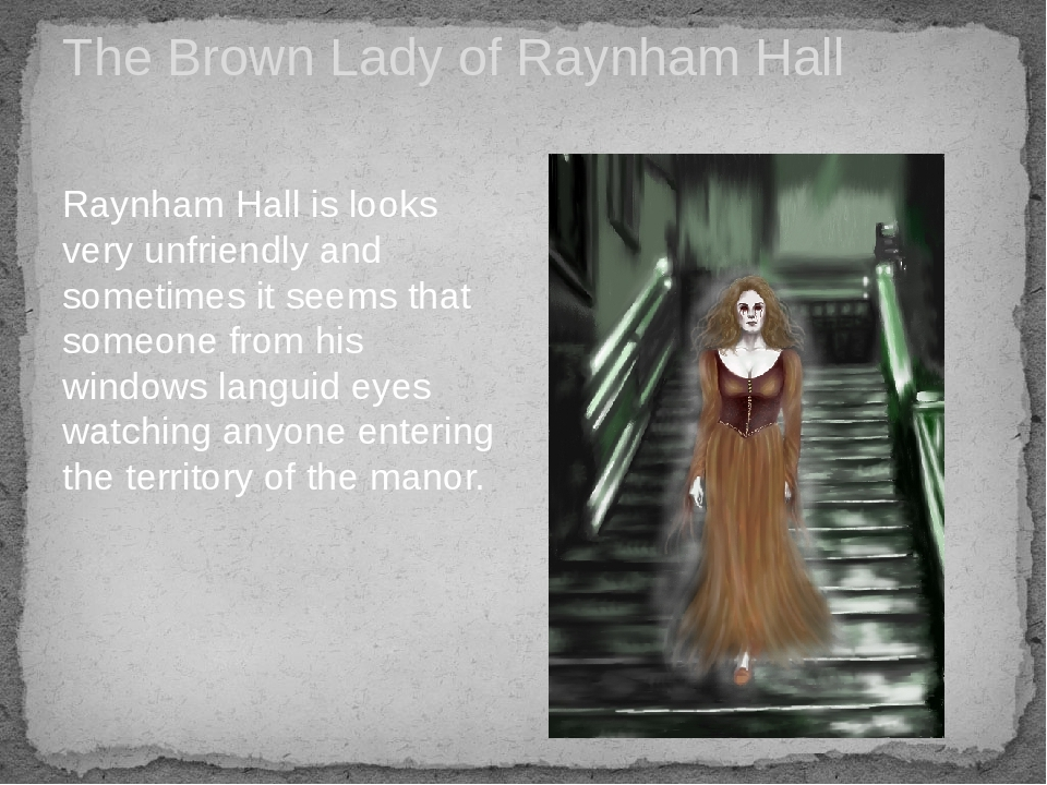The Brown Lady of Raynham Hall Raynham Hall is looks very unfriendly and sometimes it seems that someone from his windows languid eyes watching any...