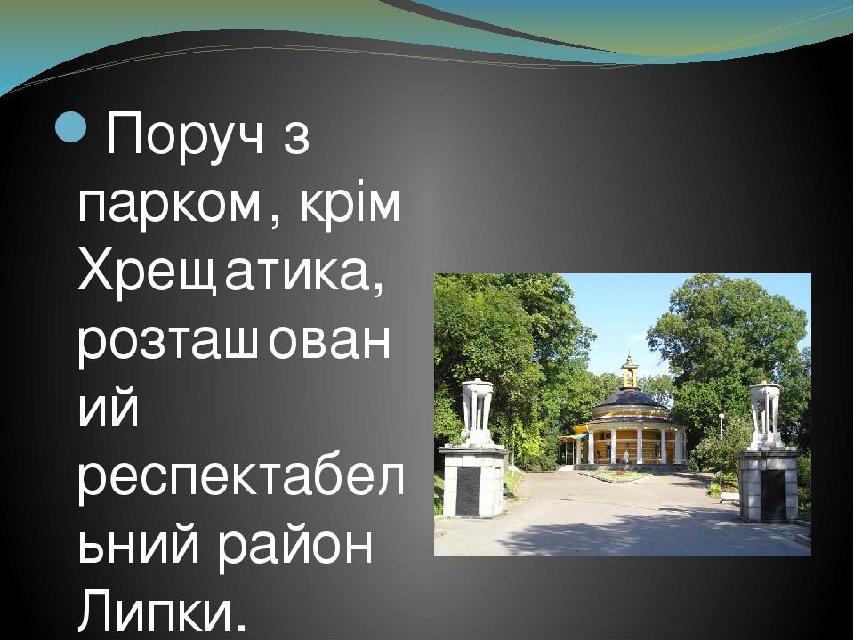 Поруч з парком, крім Хрещатика, розташований респектабельний район Липки. Стримані будівлі темно-сірого кольору в стилі арт-деко з високими стелями...