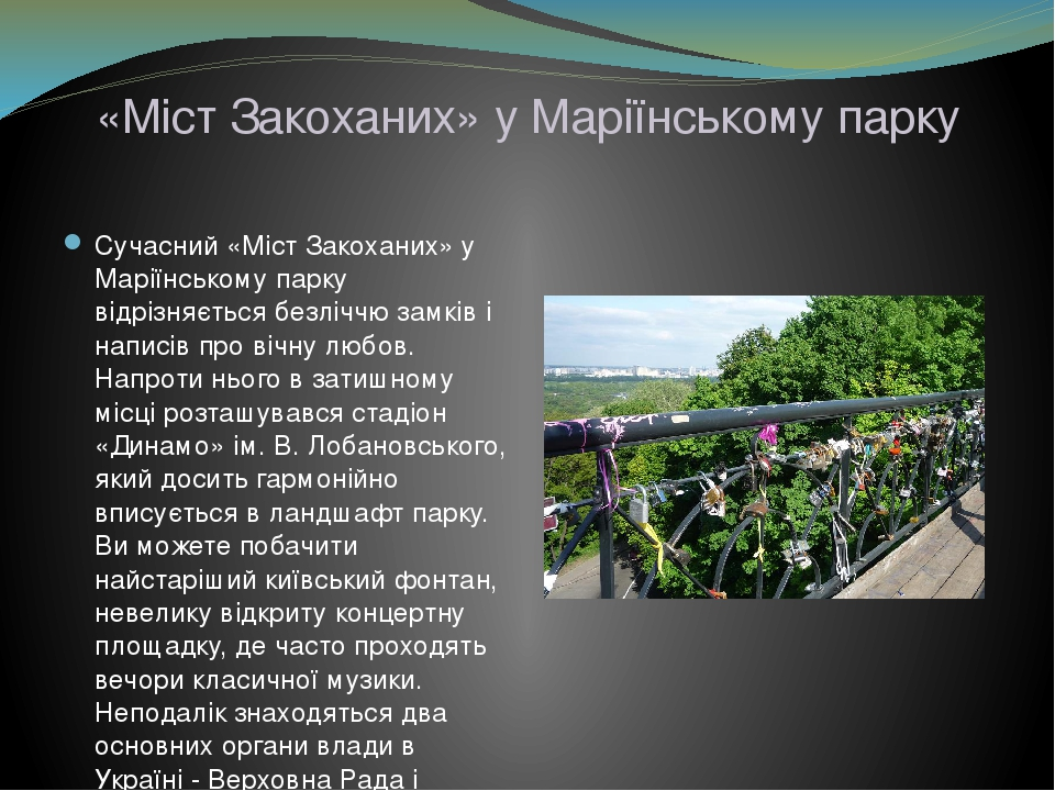 «Міст Закоханих» у Маріїнському парку Сучасний «Міст Закоханих» у Маріїнському парку відрізняється безліччю замків і написів про вічну любов. Напро...