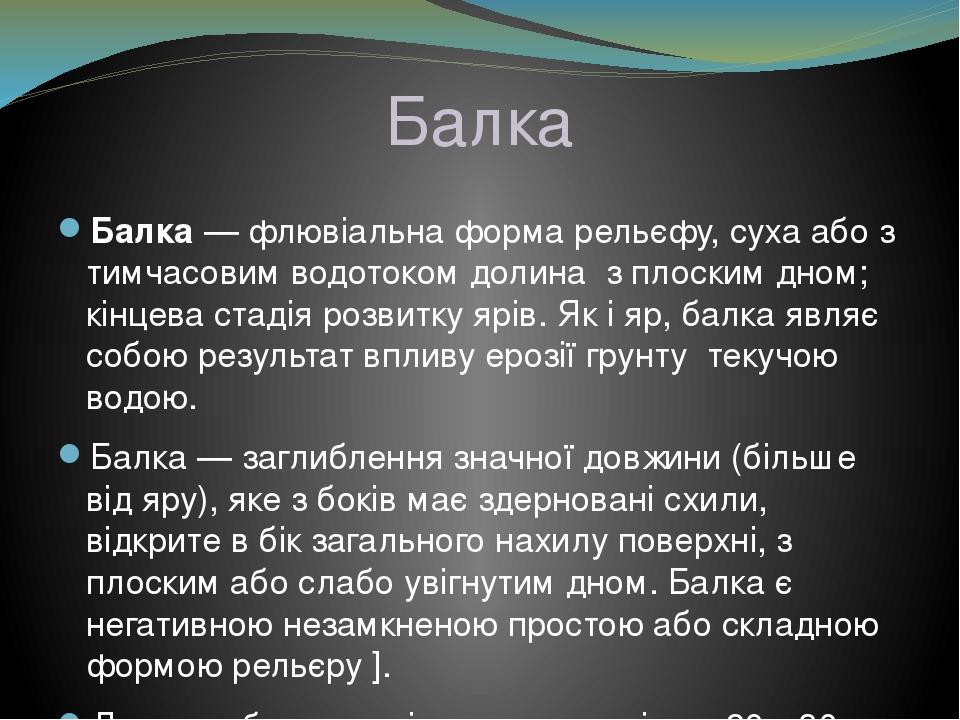 Балка Ба́лка—флювіальна форма рельєфу, суха або з тимчасовим водотоком долиназ плоским дном; кінцева стадія розвиткуярів. Як іяр, балка являє...