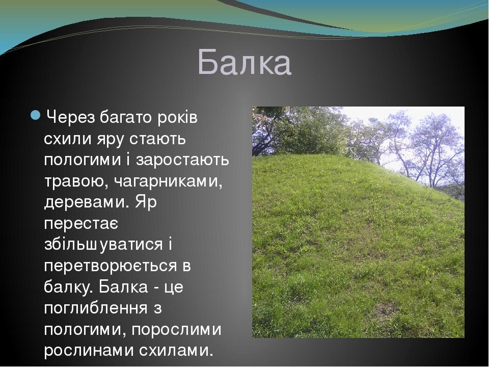 Балка Через багато років схили яру стають пологими і заростають травою, чагарниками, деревами. Яр перестає збільшуватися і перетворюється в балку. ...
