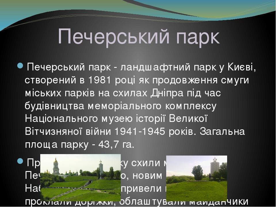 Печерський парк Печерський парк - ландшафтний парк у Києві, створений в 1981 році як продовження смуги міських парків на схилах Дніпра під час буді...