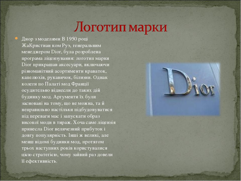 Диор з моделями В 1950 році ЖаКристиан ком Руэ, генеральним менеджером Dior, була розроблена програма ліцензування: логотип марки Dior прикрашав ак...