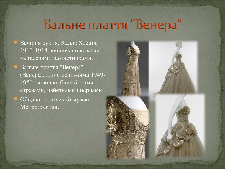 """Вечірня сукня, Калло Soeurs, 1910-1914; вишивка паєтками і металевими намистинками. Бальне плаття """"Венера"""" (Венера), Діор, осінь-зима 1949-1950; ви..."""