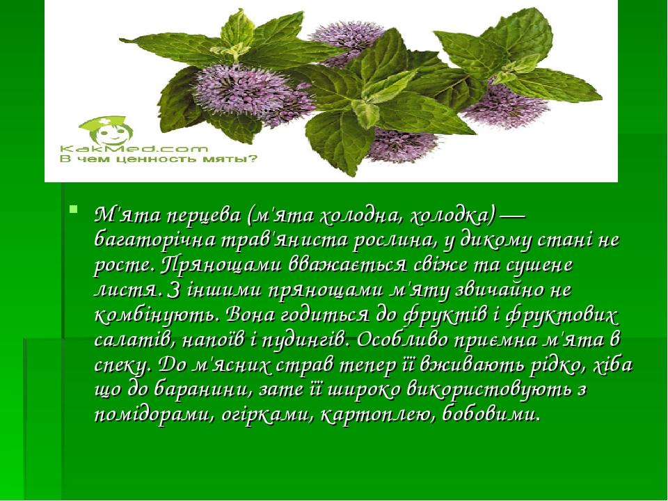 М'ята перцева (м'ята холодна, холодка)— багаторічна трав'яниста рослина, у дикому стані не росте. Прянощами вважається свіже та сушене листя. З ін...