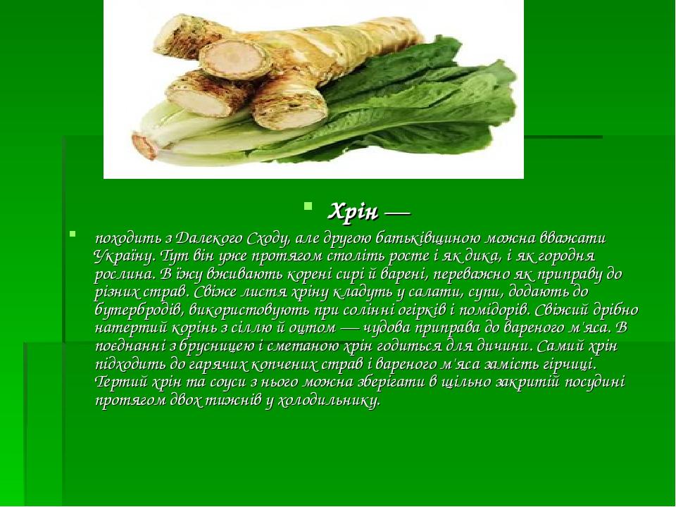 Хрін— походить з Далекого Сходу, але другою батьківщиною можна вважати Україну. Тут він уже протягом століть росте і як дика, і як городня рослина...