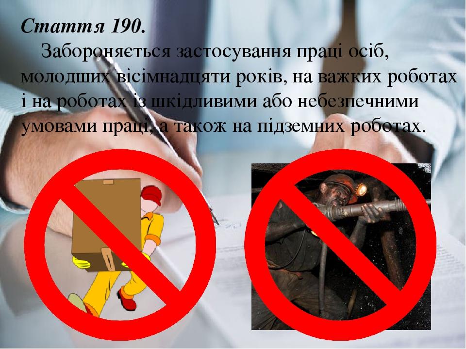 Стаття 190. Забороняється застосування праці осіб, молодших вісімнадцяти років, на важких роботах і на роботах із шкідливими або небезпечними умова...