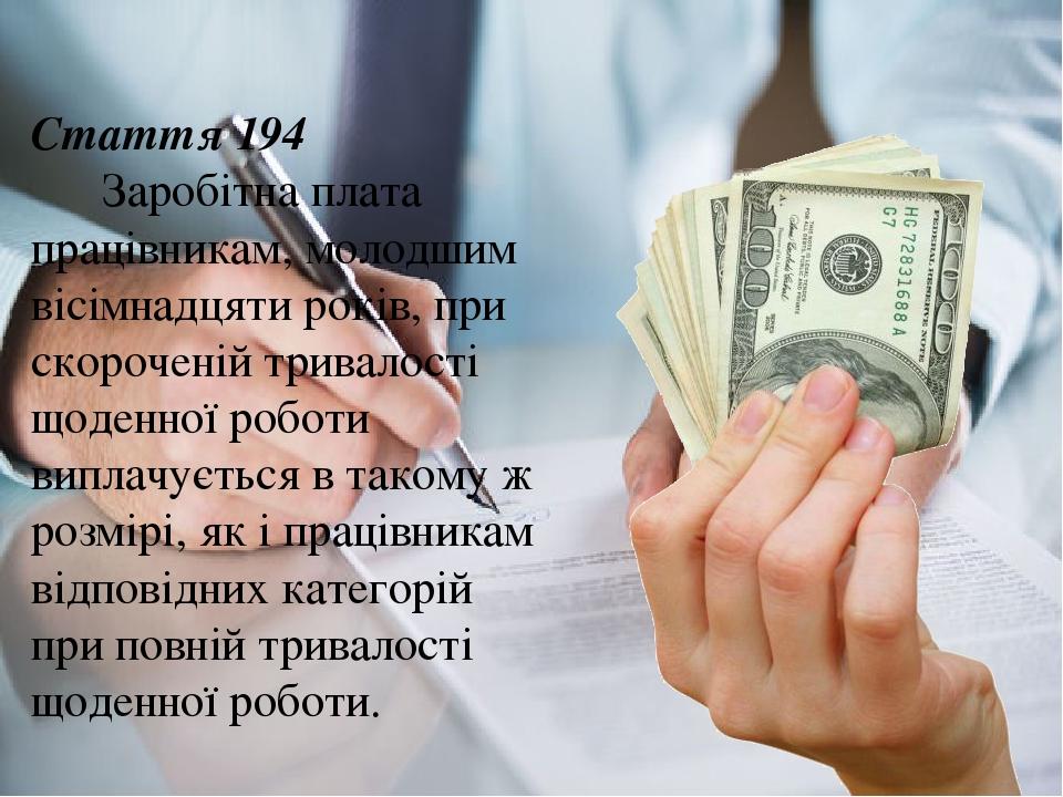 Стаття 194 Заробітна плата працівникам, молодшим вісімнадцяти років, при скороченій тривалості щоденної роботи виплачується в такому ж розмірі, як ...