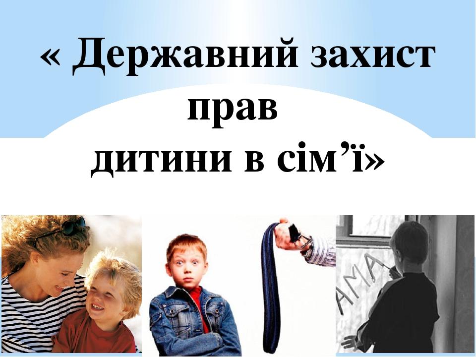 « Державний захист прав дитини в сім'ї»