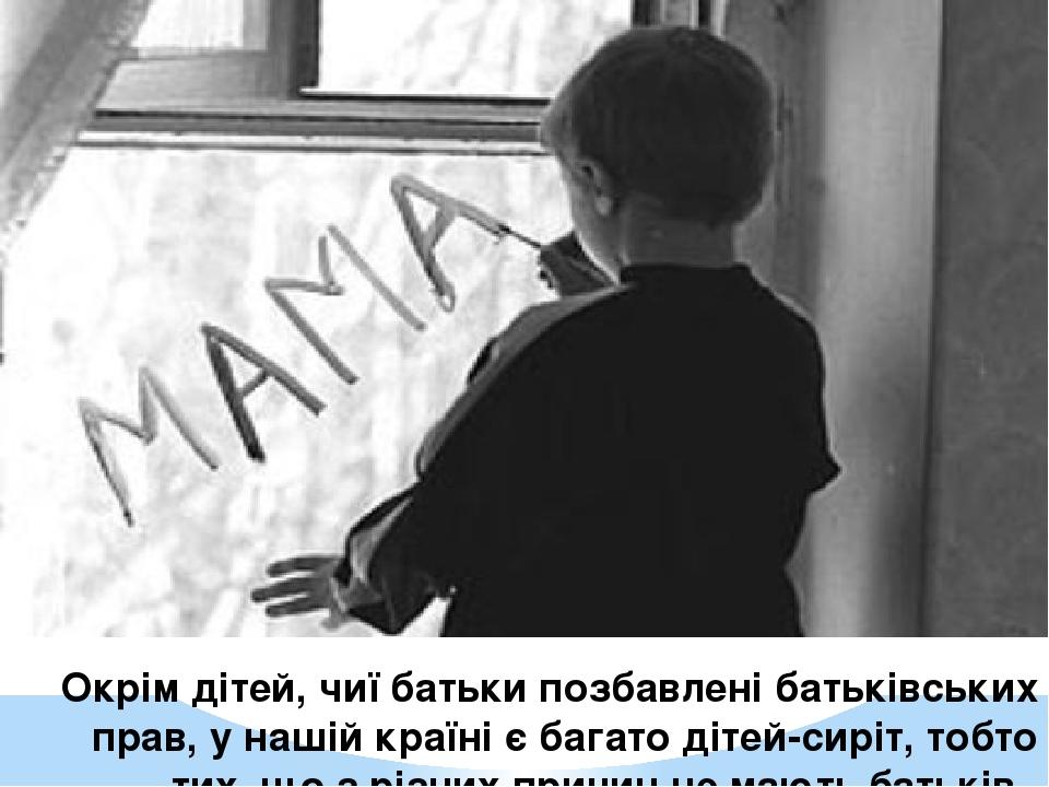Окрім дітей, чиї батьки позбавлені батьківських прав, у нашій країні є багато дітей-сиріт, тобто тих, що з різних причин не мають батьків.