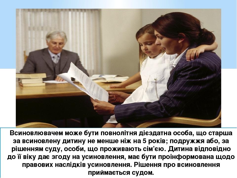Всиновлювачем може бути повнолітня дієздатна особа, що старша за всиновлену дитину не менше ніж на 5 років; подружжя або, за рішенням суду, особи, ...