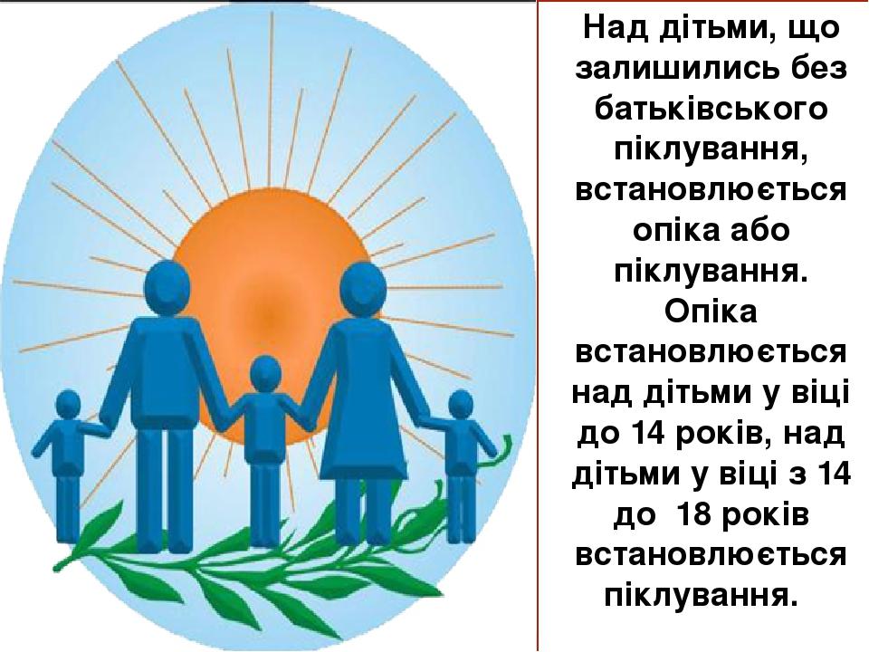 Над дітьми, що залишились без батьківського піклування, встановлюється опіка або піклування. Опіка встановлюється над дітьми у віці до 14 років, на...