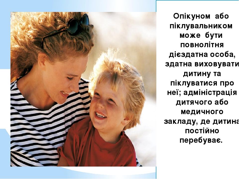 Опікуном або піклувальником може бути повнолітня дієздатна особа, здатна виховувати дитину та піклуватися про неї; адміністрація дитячого або медич...