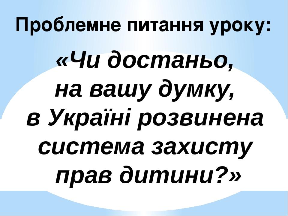 Проблемне питання уроку: «Чи достаньо, на вашу думку, в Україні розвинена система захисту прав дитини?»