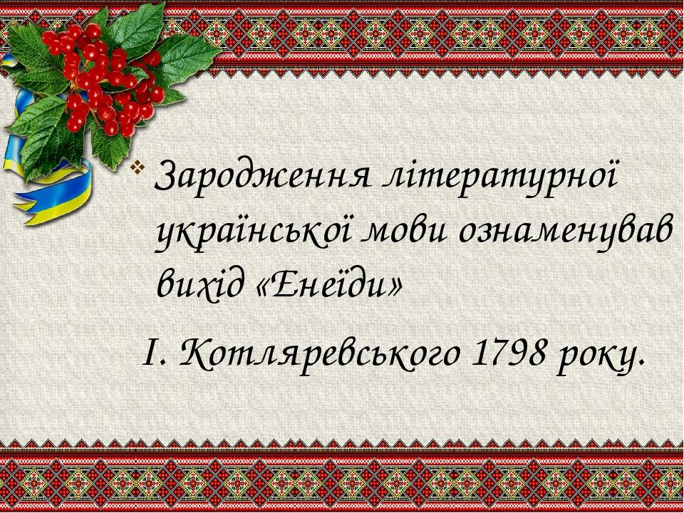 Зародження літературної української мови ознаменував вихід «Енеїди» І. Котляревського 1798 року.
