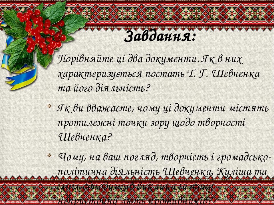 Завдання: Порівняйте ці два документи. Як в них характеризується постать Т. Г. Шевченка та його діяльність? Як ви вважаєте, чому ці документи містя...