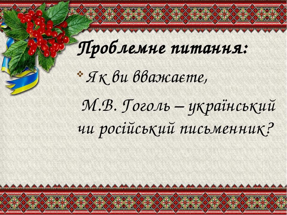 Проблемне питання: Як ви вважаєте, М.В. Гоголь – український чи російський письменник?