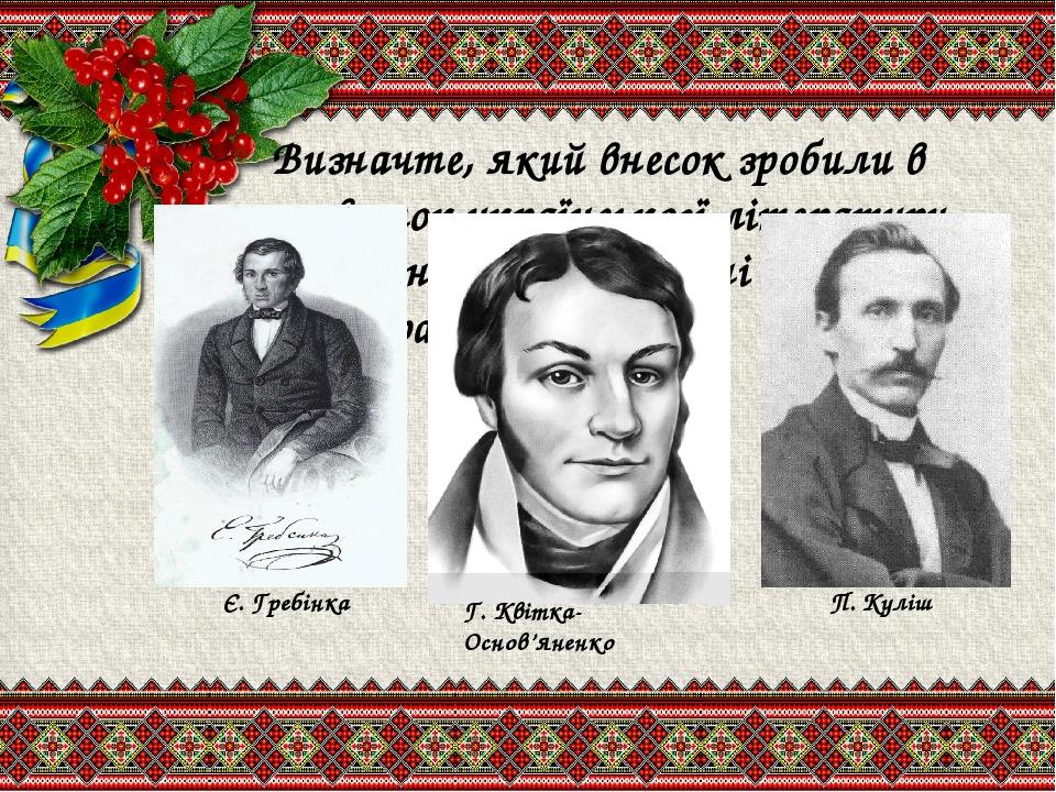 Визначте, який внесок зробили в розвиток українськогї літератури письменники зображені на ілюстраціях? Є. Гребінка П. Куліш Г. Квітка-Основ'яненко