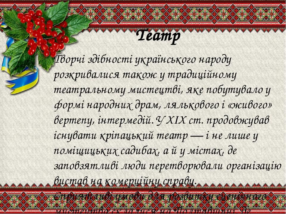 Театр Творчі здібності українського народу розкривалися також у традиційному театральному мистецтві, яке побутувало у формі народних драм, ляльково...