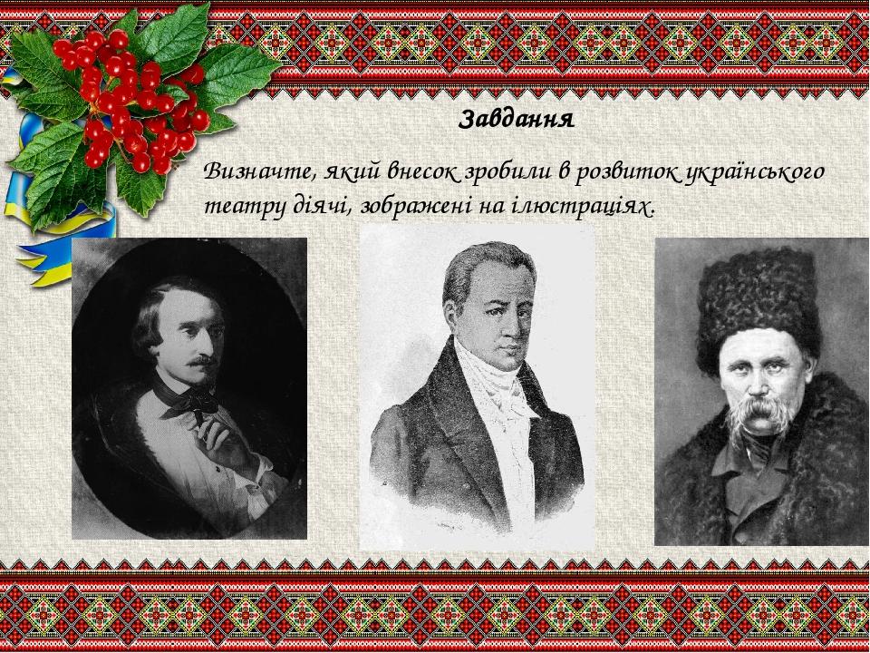 Завдання Визначте, який внесок зробили в розвиток українського театру діячі, зображені на ілюстраціях.