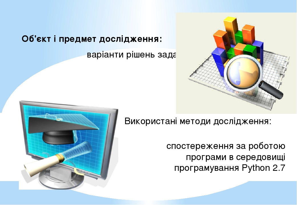 Об'єкт і предмет дослідження: варіанти рішень задач Використані методи дослідження: спостереження за роботою програми в середовищі програмування Py...