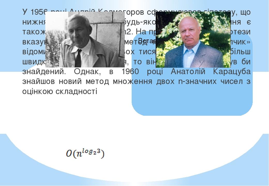 У 1956 році Андрій Колмогоров сформулював гіпотезу, що нижня оцінка для при будь-якому методі множення є також величина порядку n2. На правдоподібн...