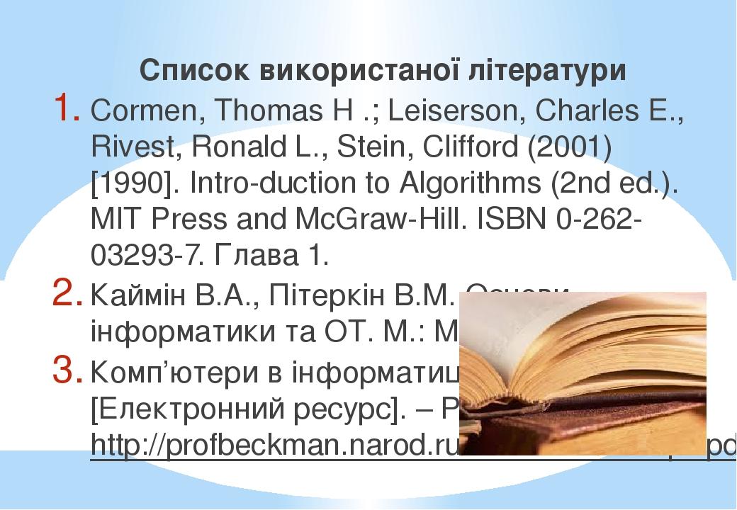 Список використаної літератури Cormen, Thomas H .; Leiserson, Charles E., Rivest, Ronald L., Stein, Clifford (2001) [1990]. Intro-duction to Algori...