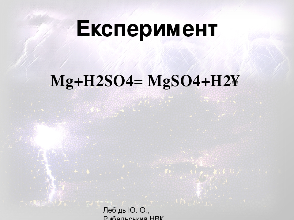 Mg+H2SO4= MgSO4+H2↑ Лебідь Ю. О., Рибальський НВК Експеримент