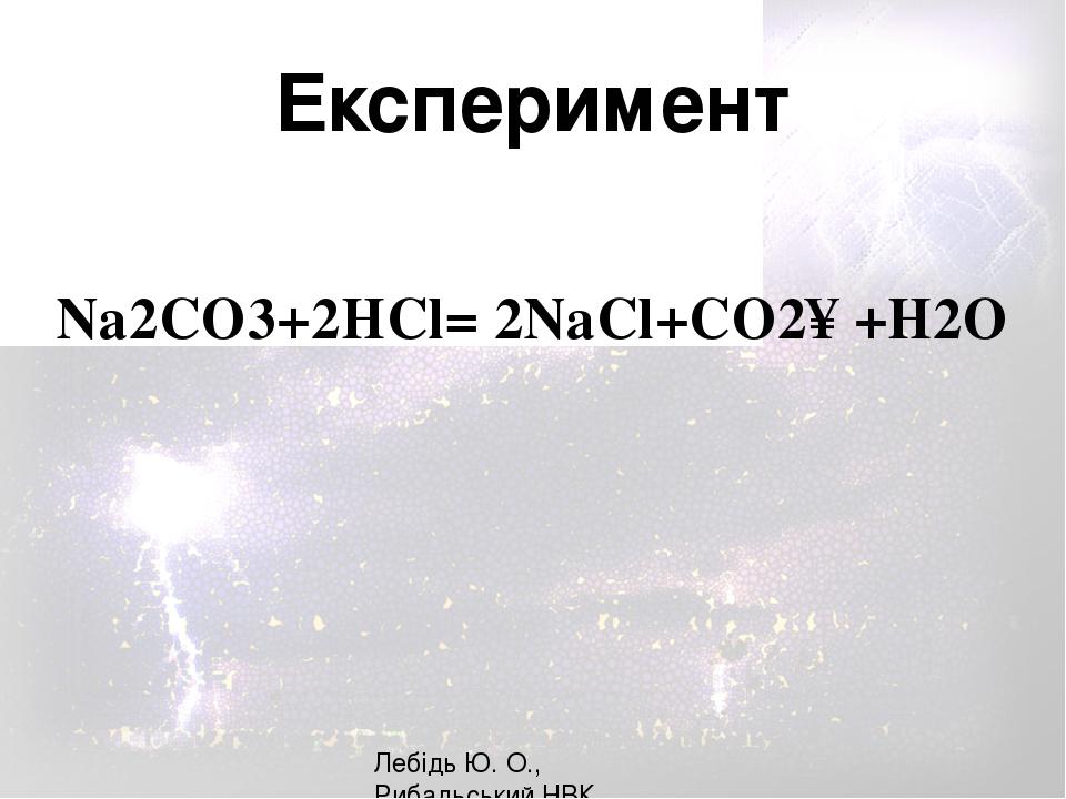 Na2CO3+2HCl= 2NaCl+CO2↑+H2О Лебідь Ю. О., Рибальський НВК Експеримент