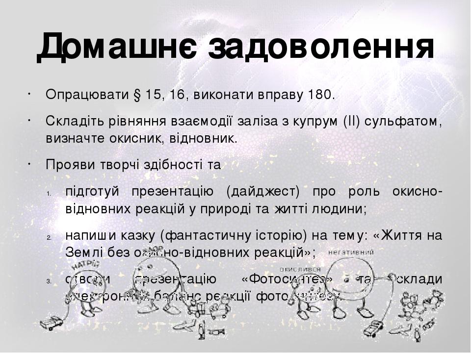 Опрацювати § 15, 16, виконати вправу 180. Складіть рівняння взаємодії заліза з купрум (ІІ) сульфатом, визначте окисник, відновник. Прояви творчі зд...