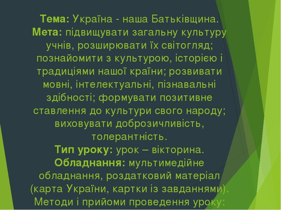 Тема: Україна - наша Батьківщина. Мета: підвищувати загальну культуру учнів, розширювати їх світогляд; познайомити з культурою, історією і традиція...